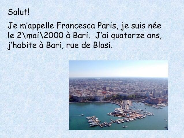 Salut!  Je m'appelle Francesca Paris, je suis née  le 2mai2000 à Bari. J'ai quatorze ans,  j'habite à Bari, rue de Blasi.