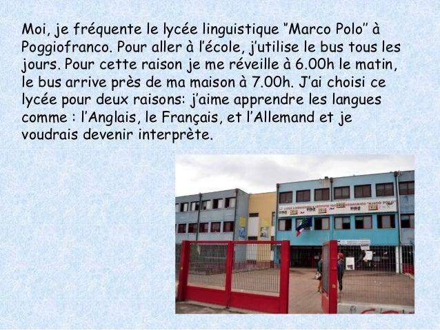 Moi, je fréquente le lycée linguistique ''Marco Polo'' à  Poggiofranco. Pour aller à l'école, j'utilise le bus tous les  j...
