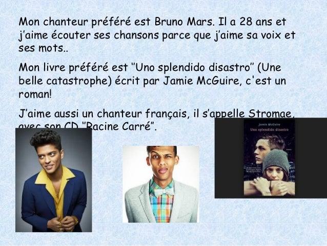 Mon chanteur préféré est Bruno Mars. Il a 28 ans et  j'aime écouter ses chansons parce que j'aime sa voix et  ses mots..  ...