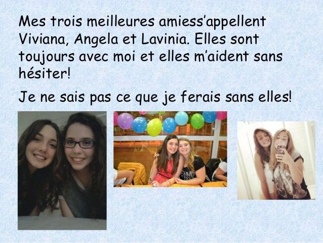 Mes trois meilleures amiess'appellent  Viviana, Angela et Lavinia. Elles sont  toujours avec moi et elles m'aident sans  h...