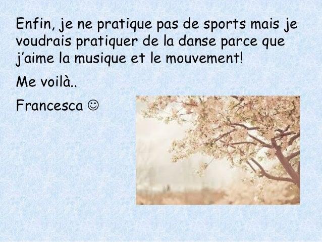 Enfin, je ne pratique pas de sports mais je  voudrais pratiquer de la danse parce que  j'aime la musique et le mouvement! ...