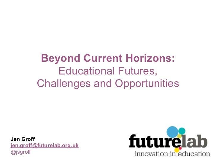 Beyond Current Horizons:              Educational Futures,          Challenges and OpportunitiesJen Groffjen.groff@futurel...