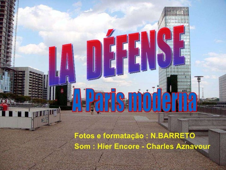 LA  DÉFENSE A Paris moderna Fotos e formatação : N.BARRETO Som : Hier Encore - Charles Aznavour