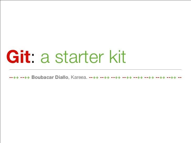 Git: a starter kit--++ --++ Boubacar Diallo, Kareea. --++ --++ --++ --++ --++ --++ --++ --++ --