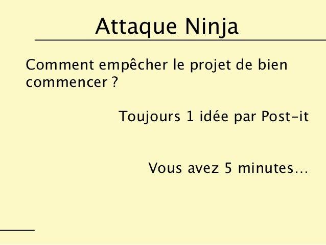 Attaque NinjaComment empêcher le projet de biencommencer ?            Toujours 1 idée par Post-it                Vous avez...