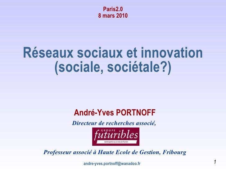 Paris2.0 8 mars 2010 [email_address] Réseaux sociaux et innovation (sociale, sociétale?) André-Yves PORTNOFF Directeur de ...
