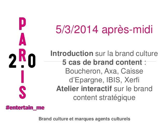 5/3/2014 après-midi Introduction sur la brand culture 5 cas de brand content : Boucheron, Axa, Caisse d'Epargne, IBIS, Xer...
