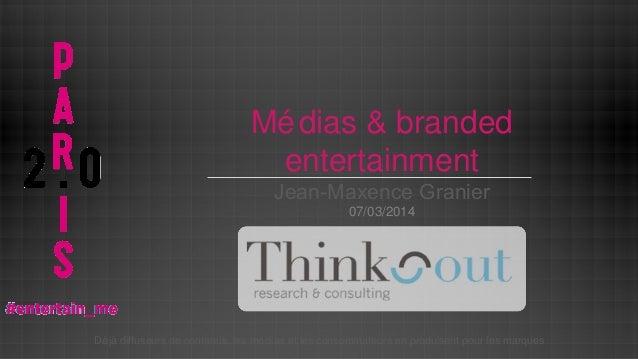 Mé dias & branded entertainment Jean-Maxence Granier 07/03/2014  Dé jà diffuseurs de contenus, les mé dias et les consomma...