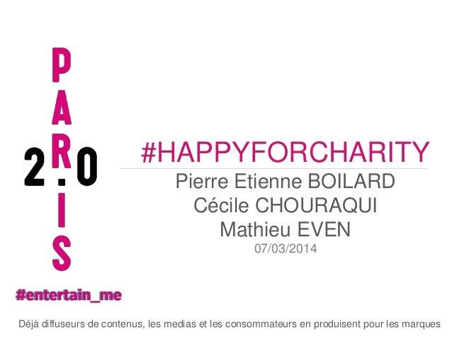 #HAPPYFORCHARITY Pierre Etienne BOILARD Cécile CHOURAQUI Mathieu EVEN 07/03/2014  Déjà diffuseurs de contenus, les medias ...