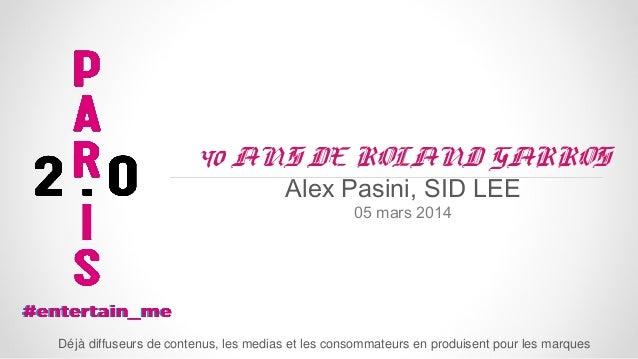 40 ANS DE ROLAND GARROS Alex Pasini, SID LEE 05 mars 2014  Dé jà diffuseurs de contenus, les medias et les consommateurs e...