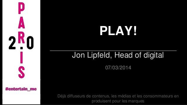 PLAY! Jon Lipfeld, Head of digital 07/03/2014  Déjà diffuseurs de contenus, les médias et les consommateurs en produisent ...