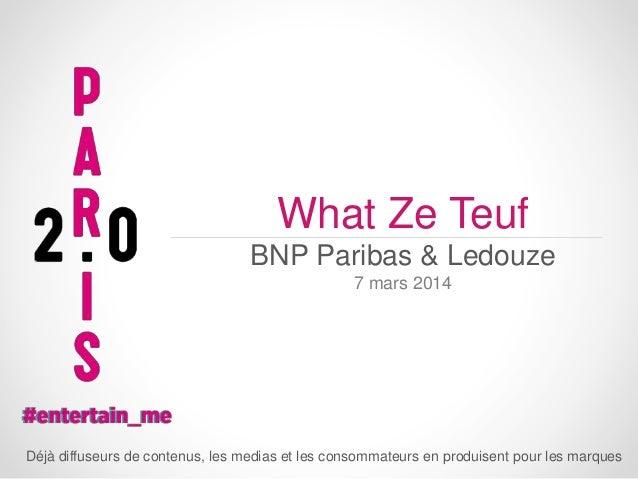 What Ze Teuf BNP Paribas & Ledouze 7 mars 2014  Déjà diffuseurs de contenus, les medias et les consommateurs en produisent...