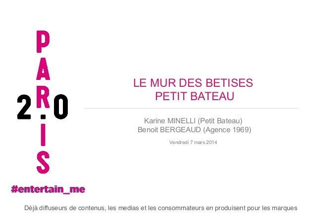 LE MUR DES BETISES PETIT BATEAU Karine MINELLI (Petit Bateau) Benoit BERGEAUD (Agence 1969) Vendredi 7 mars 2014  Déjà dif...