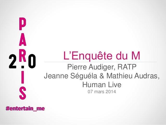 L'Enquête du M Pierre Audiger, RATP Jeanne Séguéla & Mathieu Audras, Human Live 07 mars 2014