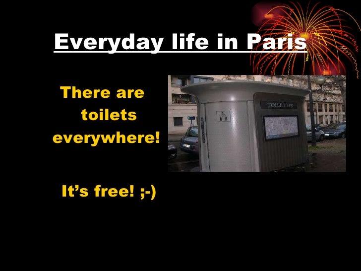 Everyday life in Paris <ul><li>There are toilets everywhere!  </li></ul><ul><li>It's free! ;-) </li></ul>