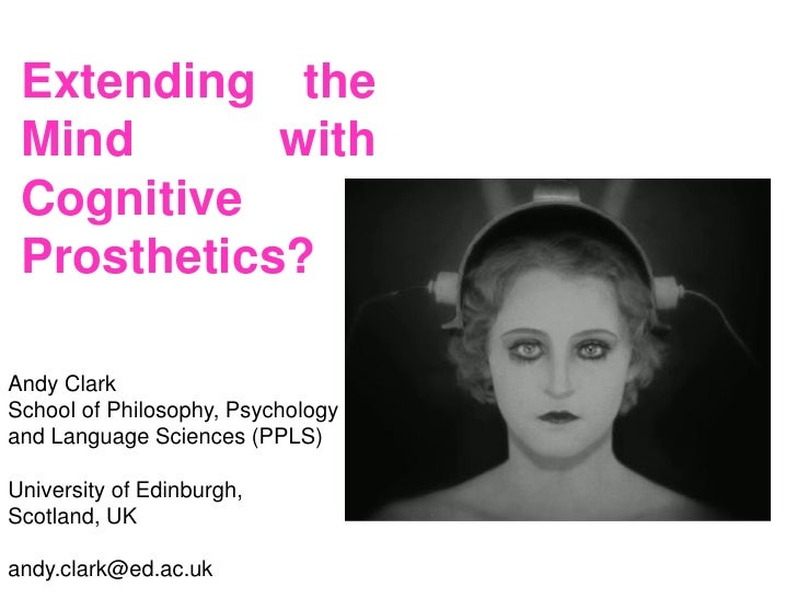 Extending the Mind       with Cognitive Prosthetics?Andy ClarkSchool of Philosophy, Psychologyand Language Sciences (PPLS)...