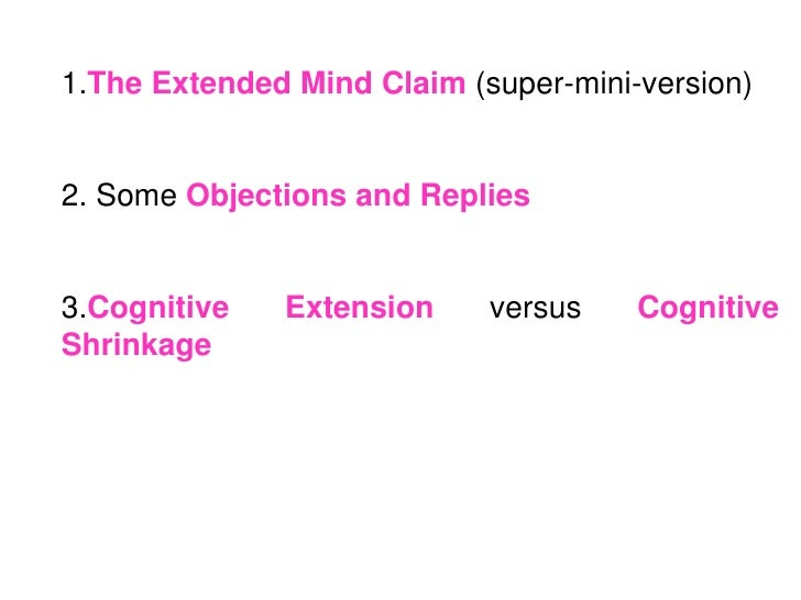1.The Extended Mind Claim (super-mini-version)2. Some Objections and Replies3.Cognitive   Extension     versus    Cognitiv...