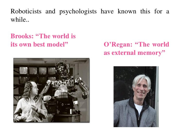 """Roboticists and psychologists have known this for awhile..Brooks: """"The world isits own best model""""          O'Regan: """"The ..."""