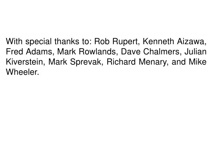With special thanks to: Rob Rupert, Kenneth Aizawa,Fred Adams, Mark Rowlands, Dave Chalmers, JulianKiverstein, Mark Spreva...
