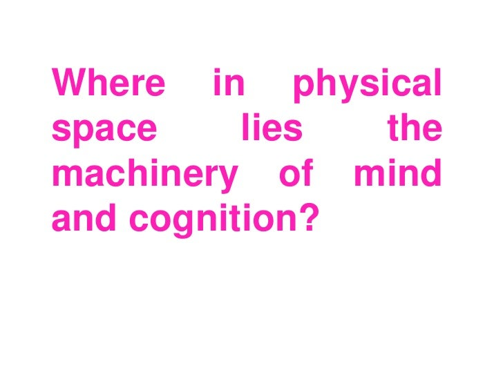 Where in physicalspace     lies themachinery of mindand cognition?