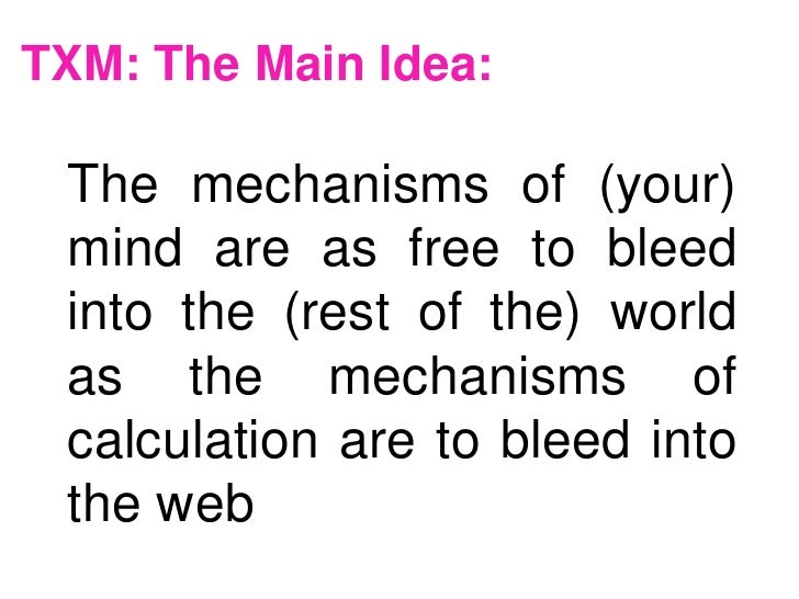 TXM: The Main Idea: The mechanisms of (your) mind are as free to bleed into the (rest of the) world as the mechanisms of c...