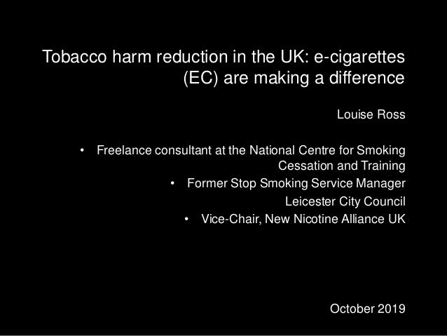 Tobacco harm reduction in the UK: e-cigarettes (EC) are making a difference Louise Ross • Freelance consultant at the Nati...