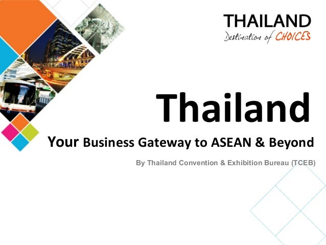 ThailandYour Business Gateway to ASEAN & Beyond            By Thailand Convention & Exhibition Bureau (TCEB)