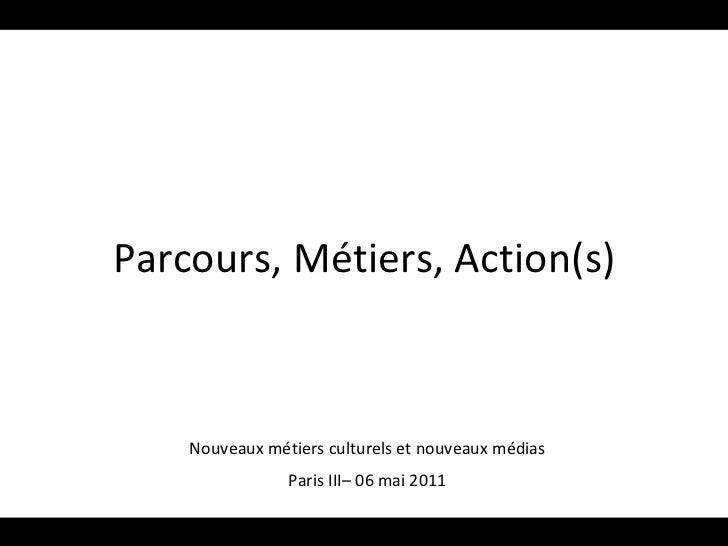 Parcours, Métiers, Action(s) Nouveaux métiers culturels et nouveaux médias Paris III– 06 mai 2011