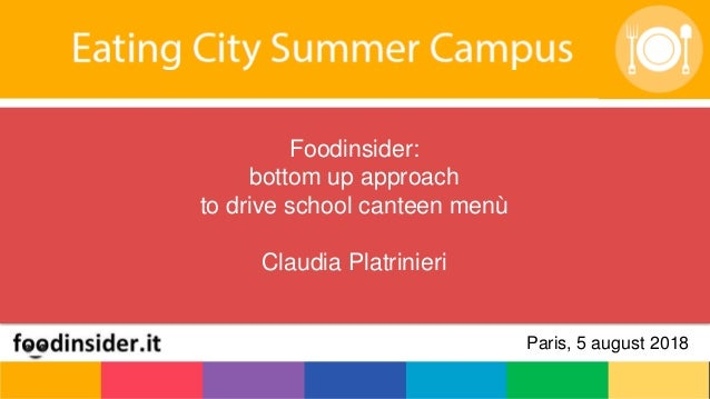 Foodinsider: bottom up approach to drive school canteen menù Claudia Platrinieri Paris, 5 august 2018