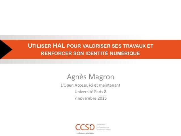 UTILISER HAL POUR VALORISER SES TRAVAUX ET RENFORCER SON IDENTITÉ NUMÉRIQUE Agnès Magron L'Open Access, ici et maintenant ...