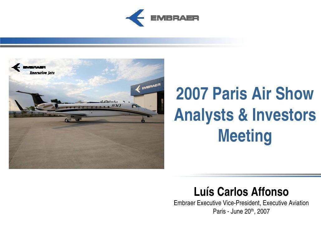 2007 Paris Air Show Analysts & Investors       Meeting          Luís Carlos Affonso Embraer Executive Vice-President, Exec...
