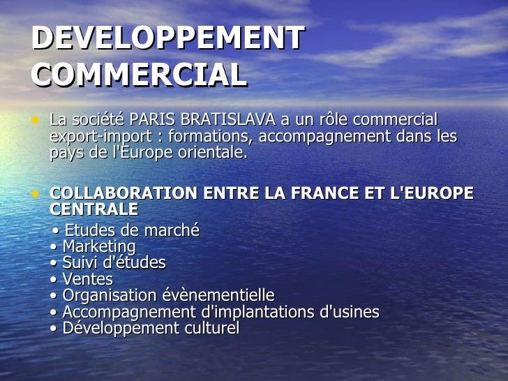 DEVELOPPEMENT COMMERCIAL <ul><li>La société PARIS BRATISLAVA a un rôle commercial export-import: formations, accompagneme...