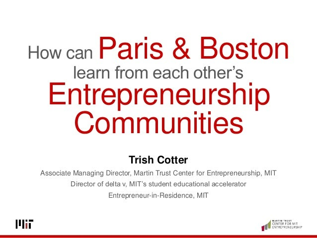 How can Paris & Boston learn from each other's Entrepreneurship Communities Trish Cotter Associate Managing Director, Mart...