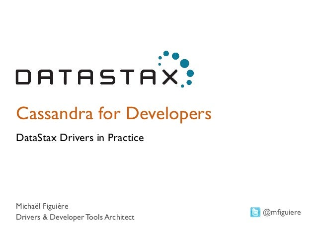 Cassandra for Developers  DataStax Drivers in Practice  Michaël Figuière  Drivers & Developer Tools Architect  @mfiguiere