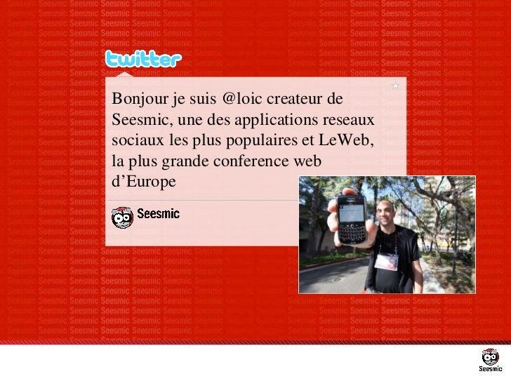 Bonjour je suis @loic createur de Seesmic, une des applications reseaux sociaux les plus populaires et LeWeb, la plus gran...