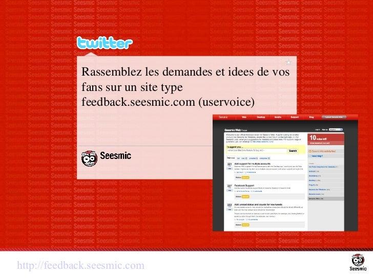 Rassemblez les demandes et idees de vos fans sur un site type feedback.seesmic.com (uservoice) http://feedback.seesmic.com