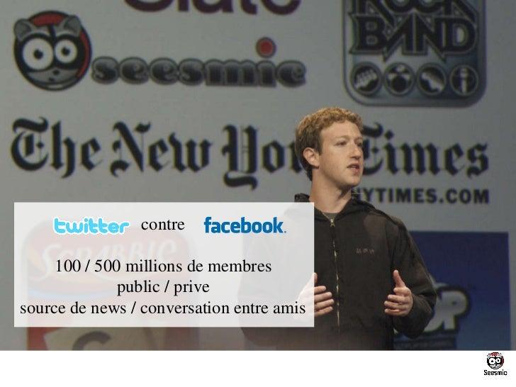 contre 100 / 500 millions de membres public / prive source de news / conversation entre amis