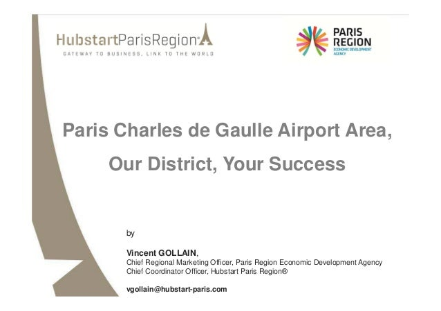 Paris Charles de Gaulle Airport Area, Our District, Your Success  by Vincent GOLLAIN, Chief Regional Marketing Officer, Pa...
