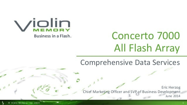 1  © Violin Memory, Inc. 2014  Concerto 7000 All Flash Array  Comprehensive Data Services  Business in a Flash.  Eric Herz...