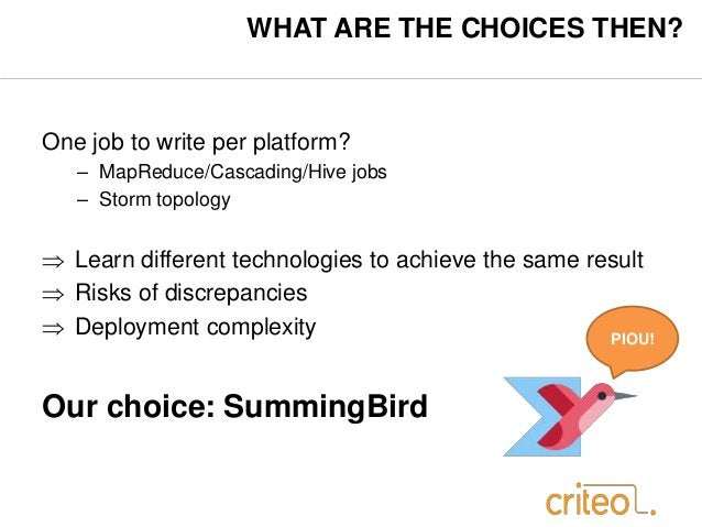 WHAT ARE THE CHOICES THEN?  One job to write per platform?  – MapReduce/Cascading/Hive jobs  – Storm topology   Learn dif...
