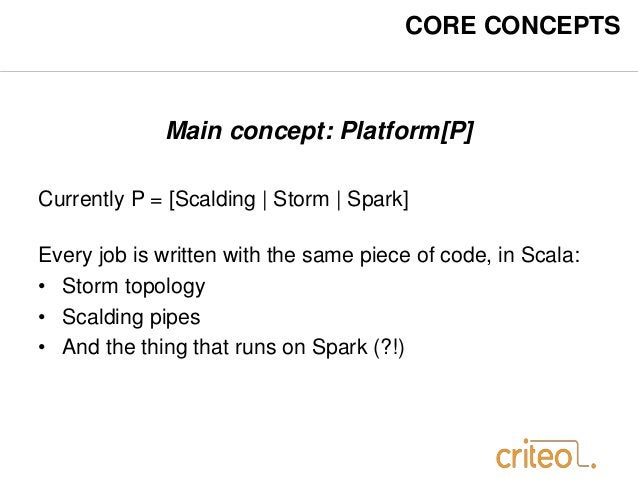 CORE CONCEPTS  Main concept: Platform[P]  Currently P = [Scalding   Storm   Spark]  Every job is written with the same pie...