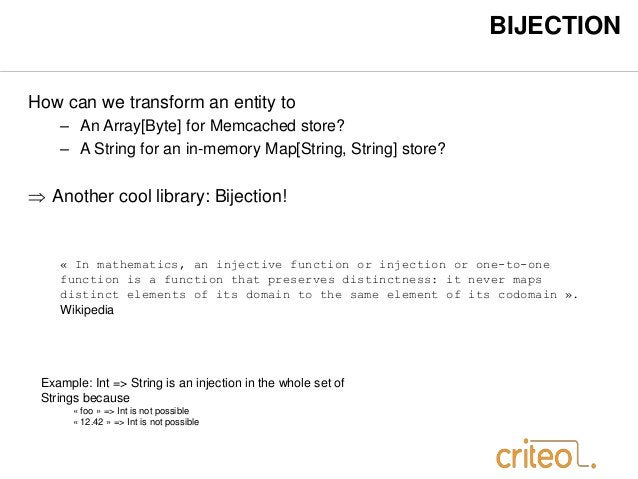 BIJECTION  How can we transform an entity to  – An Array[Byte] for Memcached store?  – A String for an in-memory Map[Strin...