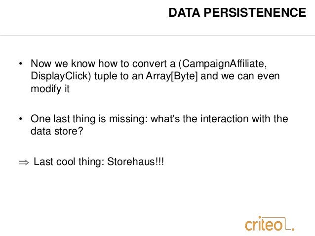 DATA PERSISTENENCE  • Now we know how to convert a (CampaignAffiliate,  DisplayClick) tuple to an Array[Byte] and we can e...