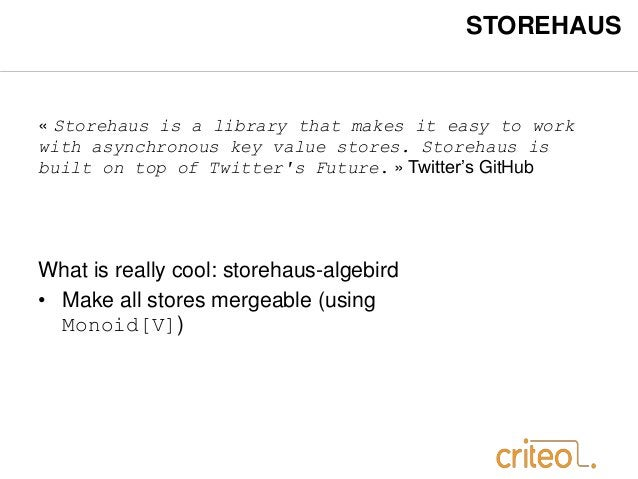 STOREHAUS  « Storehaus is a library that makes it easy to work  with asynchronous key value stores. Storehaus is  built on...