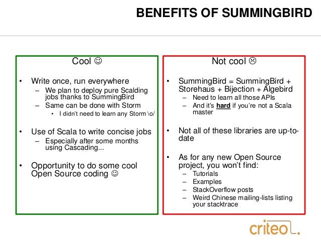 BENEFITS OF SUMMINGBIRD  Cool   • Write once, run everywhere  – We plan to deploy pure Scalding  jobs thanks to SummingBi...