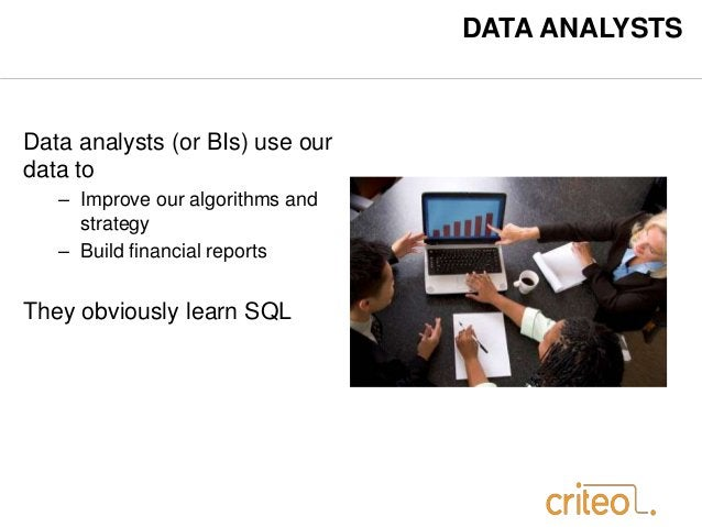DATA ANALYSTS  Data analysts (or BIs) use our  data to  – Improve our algorithms and  strategy  – Build financial reports ...