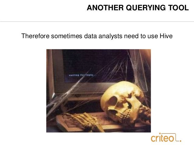 ANOTHER QUERYING TOOL  Therefore sometimes data analysts need to use Hive