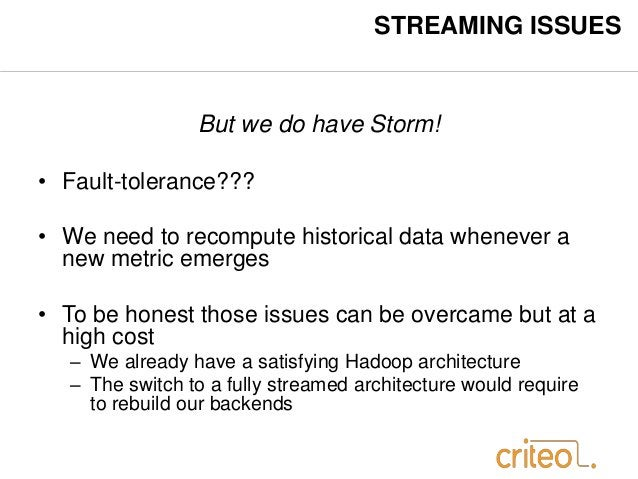 STREAMING ISSUES  But we do have Storm!  • Fault-tolerance???  • We need to recompute historical data whenever a  new metr...