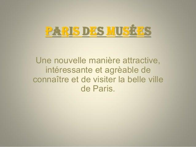 PARIS DES MUSÉES Une nouvelle manière attractive, intéressante et agrèable de connaître et de visiter la belle ville de Pa...