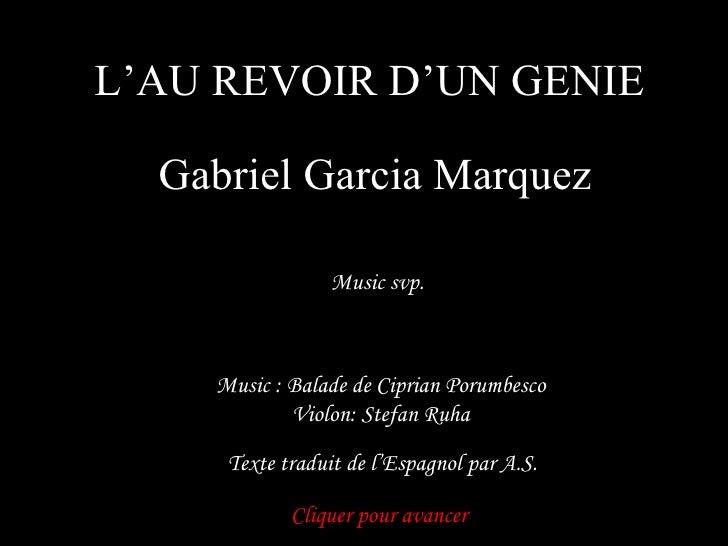 L'AU REVOIR D'UN GENIE Gabriel Garcia Marquez Music svp. Cliquer pour avancer Music : Balade de Ciprian Porumbesco Violon:...